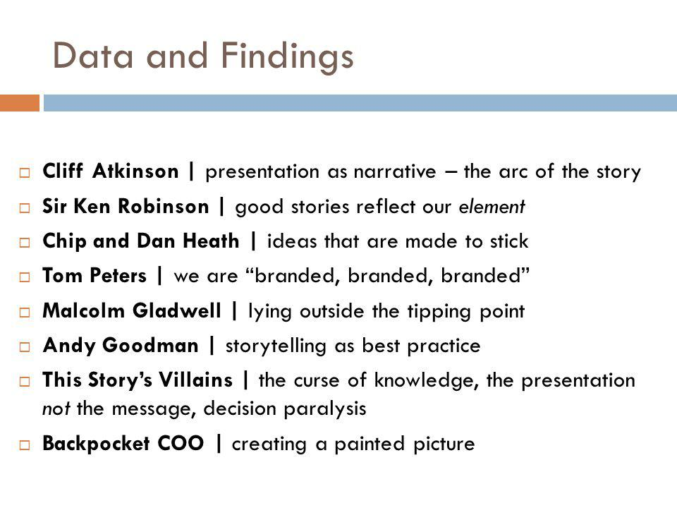 Data and Findings  Cliff Atkinson | presentation as narrative – the arc of the story  Sir Ken Robinson | good stories reflect our element  Chip and Dan Heath | ideas that are made to stick  Tom Peters | we are branded, branded, branded  Malcolm Gladwell | lying outside the tipping point  Andy Goodman | storytelling as best practice  This Story's Villains | the curse of knowledge, the presentation not the message, decision paralysis  Backpocket COO | creating a painted picture