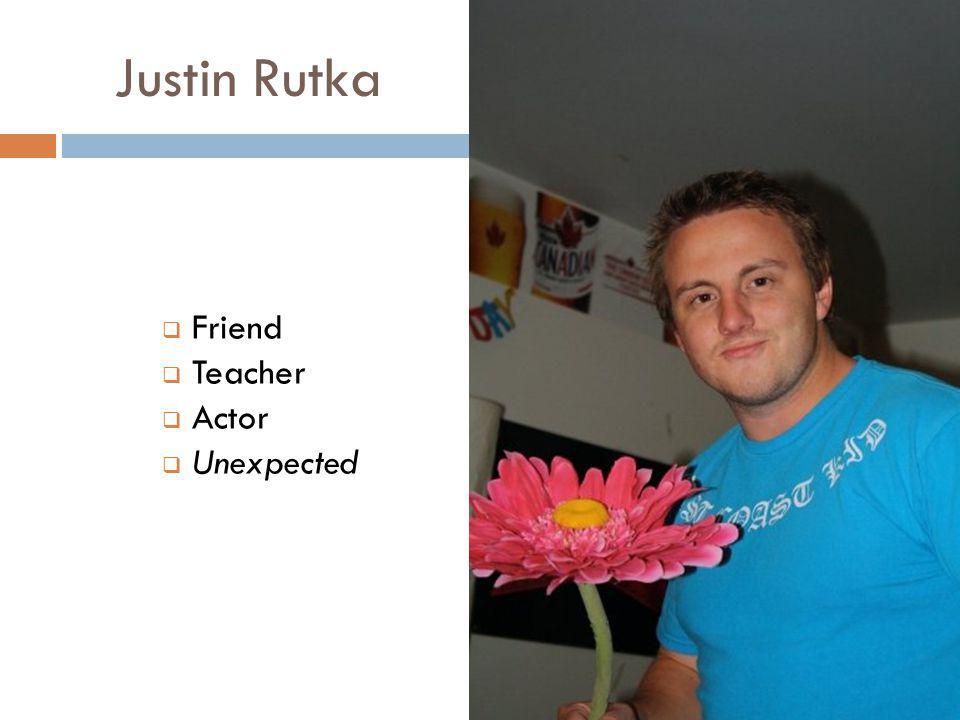 Justin Rutka  Friend  Teacher  Actor  Unexpected