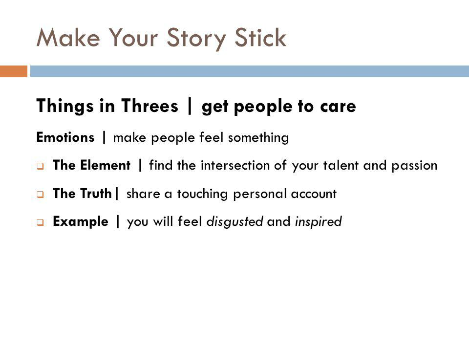Make Your Story Stick Things in Threes | get people to care Emotions | make people feel something  The Element | find the intersection of your talent and passion  The Truth| share a touching personal account  Example | you will feel disgusted and inspired