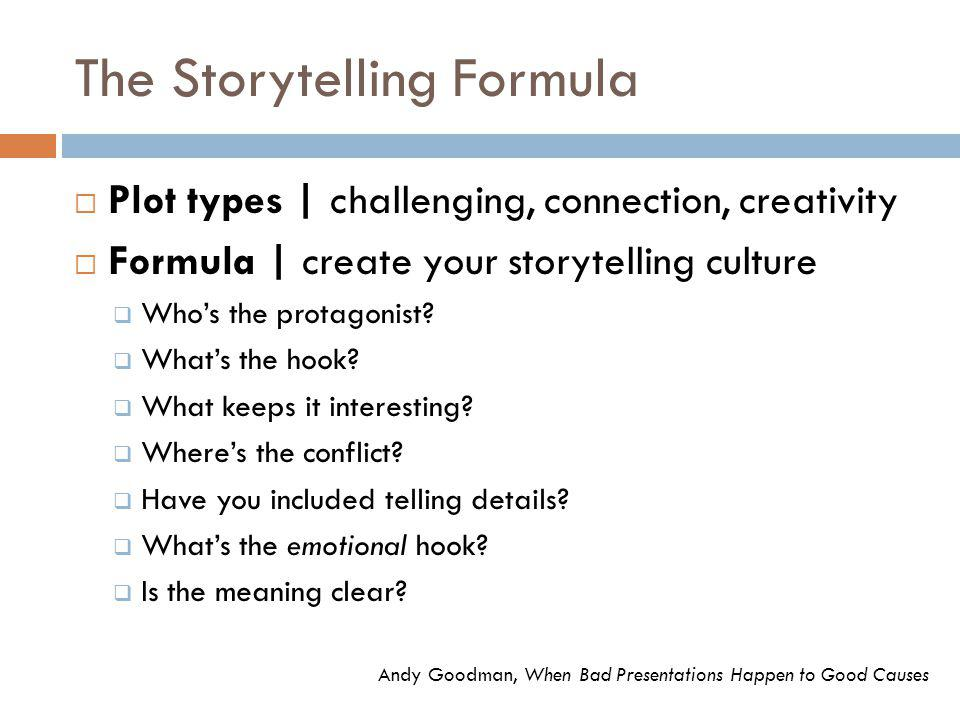 The Storytelling Formula  Plot types | challenging, connection, creativity  Formula | create your storytelling culture  Who's the protagonist.