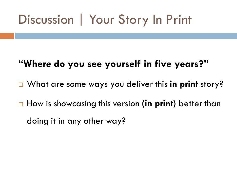 Discussion | Your Story In Print Where do you see yourself in five years  What are some ways you deliver this in print story.