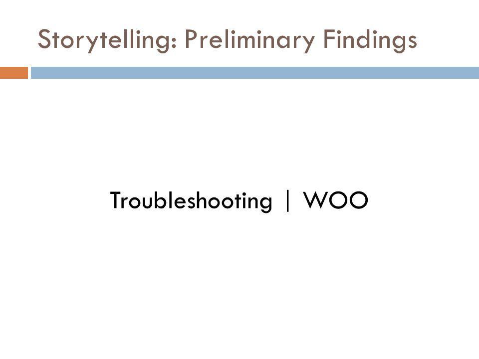 Storytelling: Preliminary Findings Troubleshooting | WOO