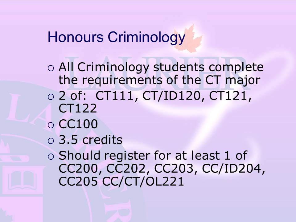 Honours Criminology  All Criminology students complete the requirements of the CT major  2 of: CT111, CT/ID120, CT121, CT122  CC100  3.5 credits  Should register for at least 1 of CC200, CC202, CC203, CC/ID204, CC205 CC/CT/OL221