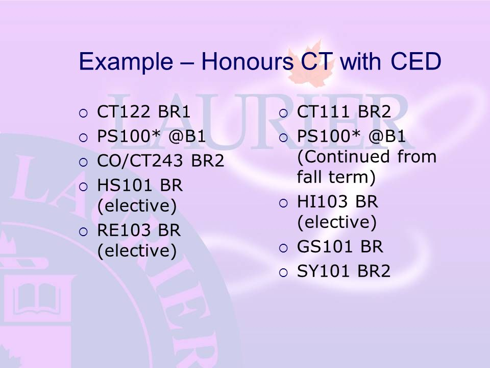 Example – Honours CT with CED  CT122 BR1  PS100* @B1  CO/CT243 BR2  HS101 BR (elective)  RE103 BR (elective)  CT111 BR2  PS100* @B1 (Continued from fall term)  HI103 BR (elective)  GS101 BR  SY101 BR2