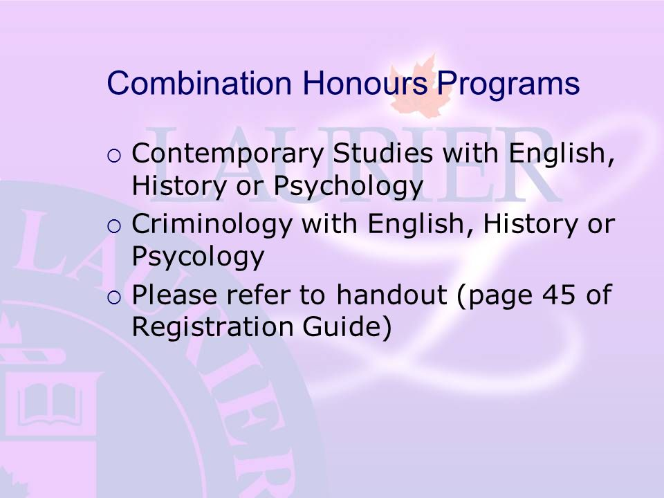 Combination Honours Programs  Contemporary Studies with English, History or Psychology  Criminology with English, History or Psycology  Please refer to handout (page 45 of Registration Guide)