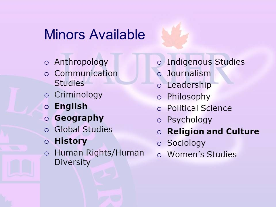 Minors Available  Anthropology  Communication Studies  Criminology  English  Geography  Global Studies  History  Human Rights/Human Diversity  Indigenous Studies  Journalism  Leadership  Philosophy  Political Science  Psychology  Religion and Culture  Sociology  Women's Studies