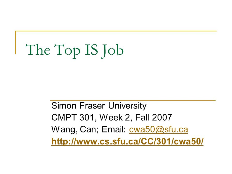 The Top IS Job Simon Fraser University CMPT 301, Week 2, Fall 2007 Wang, Can; Email: cwa50@sfu.cacwa50@sfu.ca http://www.cs.sfu.ca/CC/301/cwa50/