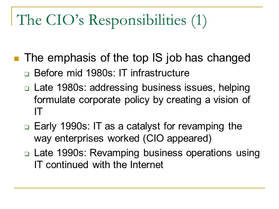 The CIO's Responsibilities (1) The emphasis of the top IS job has changed  Before mid 1980s: IT infrastructure  Late 1980s: addressing business issues, helping formulate corporate policy by creating a vision of IT  Early 1990s: IT as a catalyst for revamping the way enterprises worked (CIO appeared)  Late 1990s: Revamping business operations using IT continued with the Internet