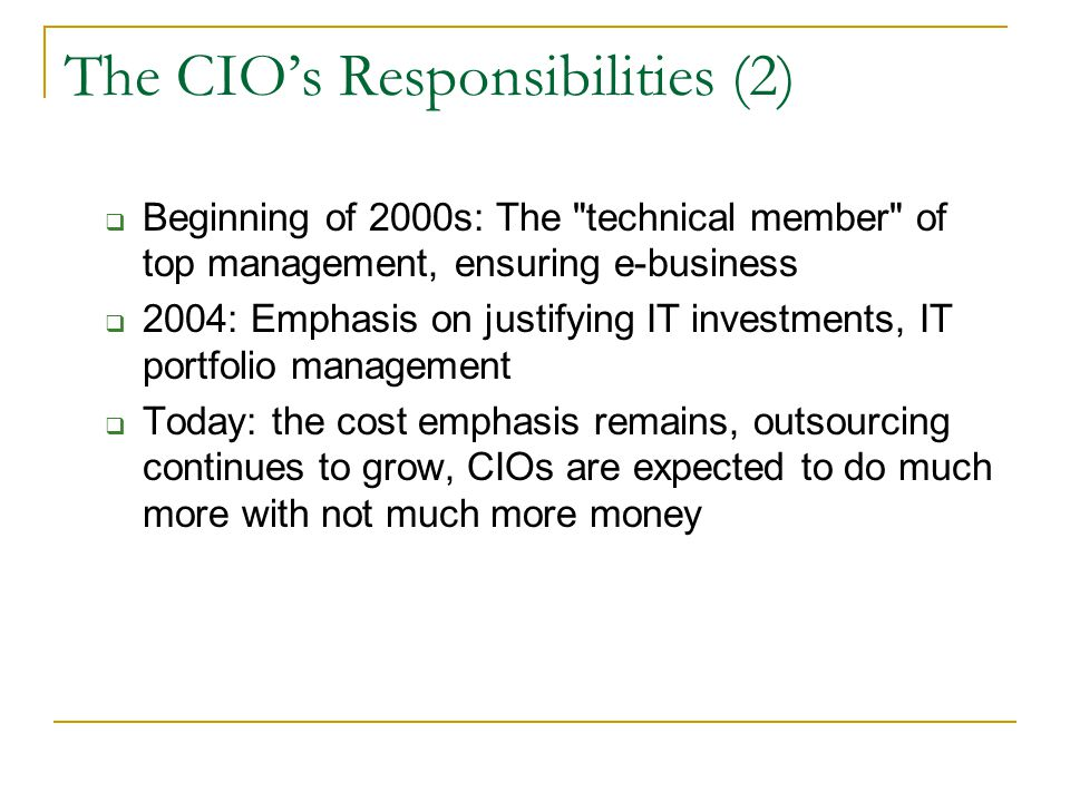 The CIO's Responsibilities (2)  Beginning of 2000s: The technical member of top management, ensuring e-business  2004: Emphasis on justifying IT investments, IT portfolio management  Today: the cost emphasis remains, outsourcing continues to grow, CIOs are expected to do much more with not much more money