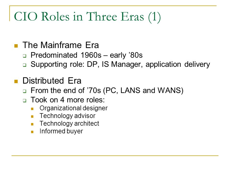 CIO Roles in Three Eras (1) The Mainframe Era  Predominated 1960s – early '80s  Supporting role: DP, IS Manager, application delivery Distributed Era  From the end of '70s (PC, LANS and WANS)  Took on 4 more roles: Organizational designer Technology advisor Technology architect Informed buyer