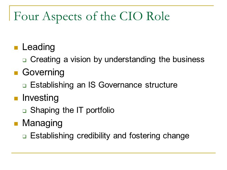 Four Aspects of the CIO Role Leading  Creating a vision by understanding the business Governing  Establishing an IS Governance structure Investing  Shaping the IT portfolio Managing  Establishing credibility and fostering change