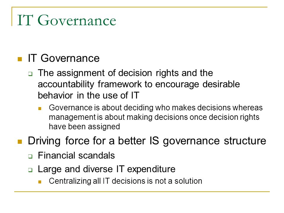 IT Governance  The assignment of decision rights and the accountability framework to encourage desirable behavior in the use of IT Governance is about deciding who makes decisions whereas management is about making decisions once decision rights have been assigned Driving force for a better IS governance structure  Financial scandals  Large and diverse IT expenditure Centralizing all IT decisions is not a solution