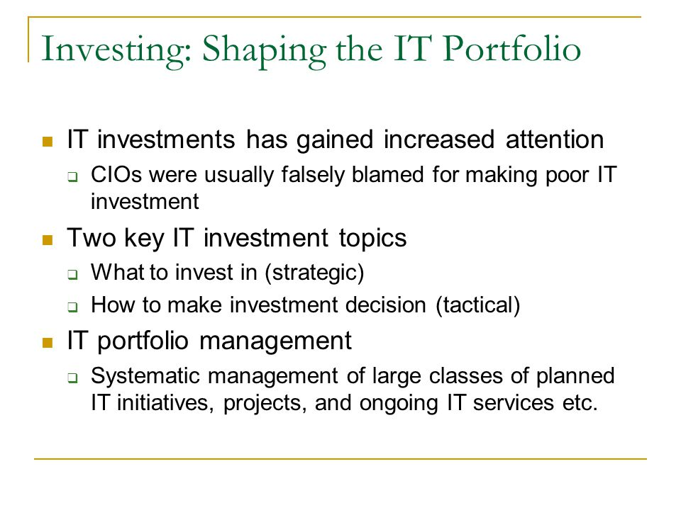 Investing: Shaping the IT Portfolio IT investments has gained increased attention  CIOs were usually falsely blamed for making poor IT investment Two key IT investment topics  What to invest in (strategic)  How to make investment decision (tactical) IT portfolio management  Systematic management of large classes of planned IT initiatives, projects, and ongoing IT services etc.