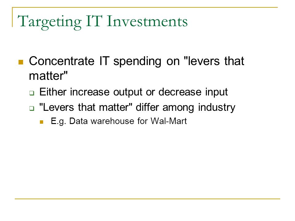Targeting IT Investments Concentrate IT spending on levers that matter  Either increase output or decrease input  Levers that matter differ among industry E.g.