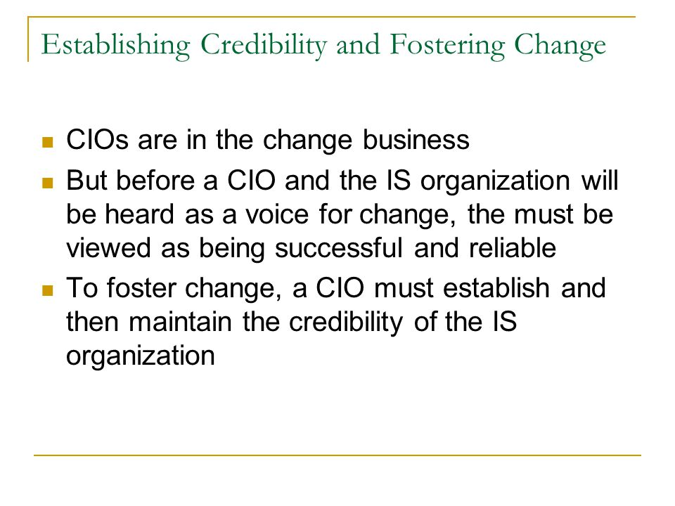 Establishing Credibility and Fostering Change CIOs are in the change business But before a CIO and the IS organization will be heard as a voice for change, the must be viewed as being successful and reliable To foster change, a CIO must establish and then maintain the credibility of the IS organization