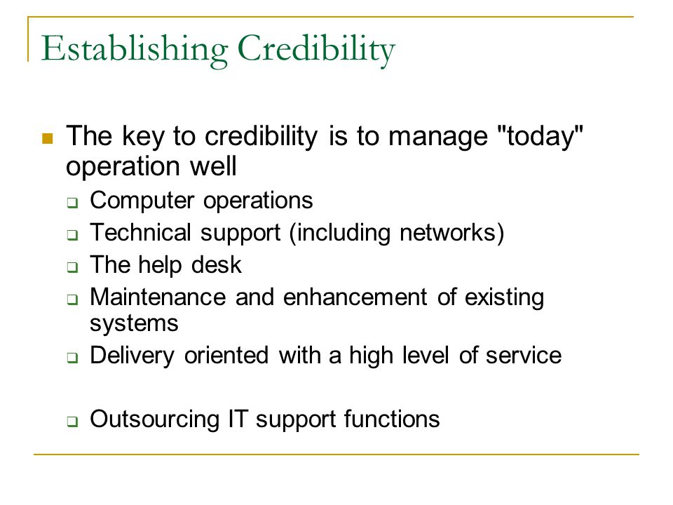Establishing Credibility The key to credibility is to manage today operation well  Computer operations  Technical support (including networks)  The help desk  Maintenance and enhancement of existing systems  Delivery oriented with a high level of service  Outsourcing IT support functions