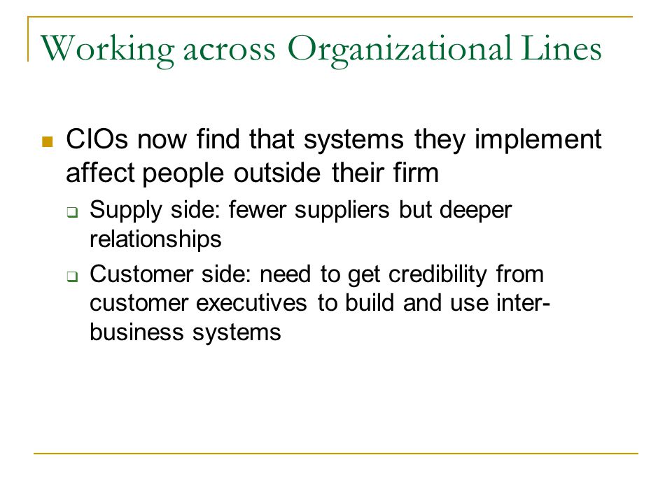 Working across Organizational Lines CIOs now find that systems they implement affect people outside their firm  Supply side: fewer suppliers but deeper relationships  Customer side: need to get credibility from customer executives to build and use inter- business systems