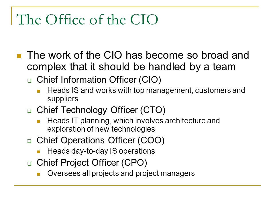 The Office of the CIO The work of the CIO has become so broad and complex that it should be handled by a team  Chief Information Officer (CIO) Heads IS and works with top management, customers and suppliers  Chief Technology Officer (CTO) Heads IT planning, which involves architecture and exploration of new technologies  Chief Operations Officer (COO) Heads day-to-day IS operations  Chief Project Officer (CPO) Oversees all projects and project managers