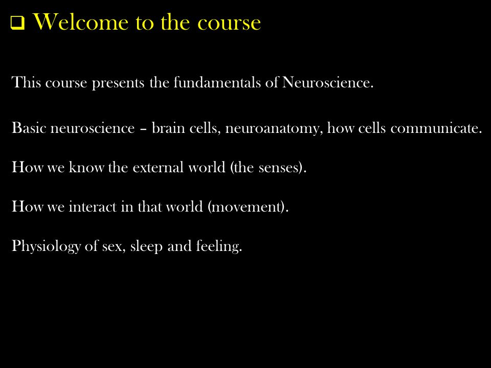  Welcome to the course This course presents the fundamentals of Neuroscience.