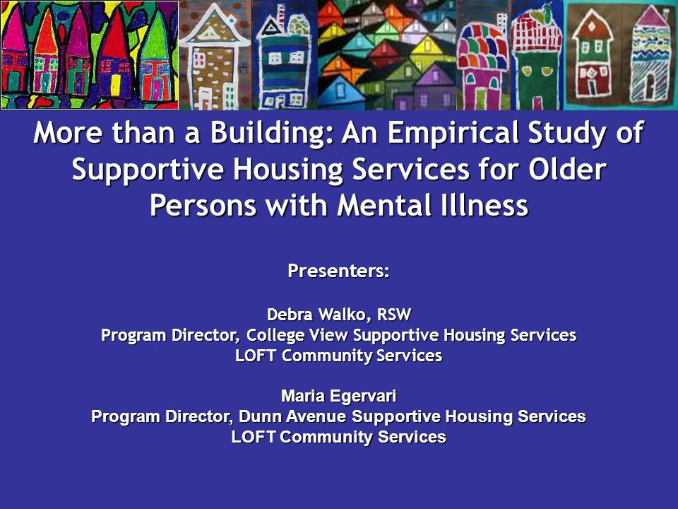 More than a Building: An Empirical Study of Supportive Housing Services for Older Persons with Mental Illness Presenters: Debra Walko, RSW Program Dir