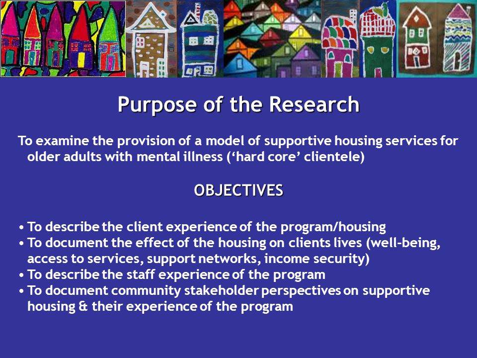 Purpose of the Research To examine the provision of a model of supportive housing services for older adults with mental illness ('hard core' clientele)OBJECTIVES To describe the client experience of the program/housing To document the effect of the housing on clients lives (well-being, access to services, support networks, income security) To describe the staff experience of the program To document community stakeholder perspectives on supportive housing & their experience of the program