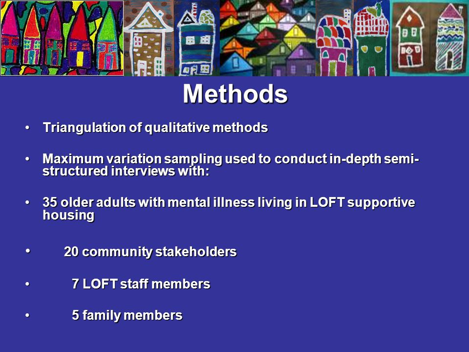 Methods Triangulation of qualitative methodsTriangulation of qualitative methods Maximum variation sampling used to conduct in-depth semi- structured interviews with:Maximum variation sampling used to conduct in-depth semi- structured interviews with: 35 older adults with mental illness living in LOFT supportive housing35 older adults with mental illness living in LOFT supportive housing 20 community stakeholders 20 community stakeholders 7 LOFT staff members 7 LOFT staff members 5 family members 5 family members