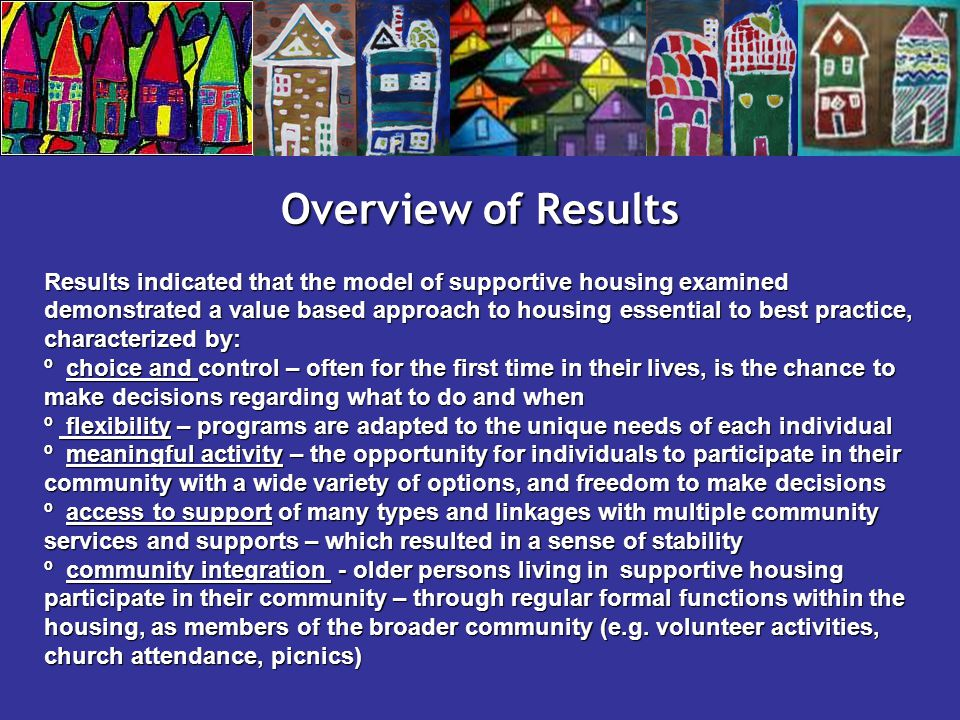 Overview of Results Results indicated that the model of supportive housing examined demonstrated a value based approach to housing essential to best practice, characterized by: º choice and control – often for the first time in their lives, is the chance to make decisions regarding what to do and when º flexibility – programs are adapted to the unique needs of each individual º meaningful activity – the opportunity for individuals to participate in their community with a wide variety of options, and freedom to make decisions º access to support of many types and linkages with multiple community services and supports – which resulted in a sense of stability º community integration - older persons living in supportive housing participate in their community – through regular formal functions within the housing, as members of the broader community (e.g.