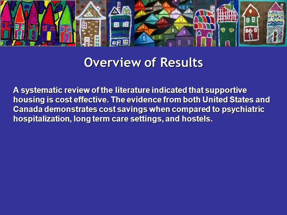 Overview of Results A systematic review of the literature indicated that supportive housing is cost effective.