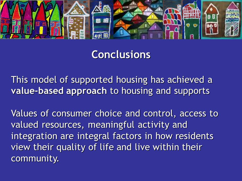 Conclusions This model of supported housing has achieved a value-based approach to housing and supports Values of consumer choice and control, access to valued resources, meaningful activity and integration are integral factors in how residents view their quality of life and live within their community.