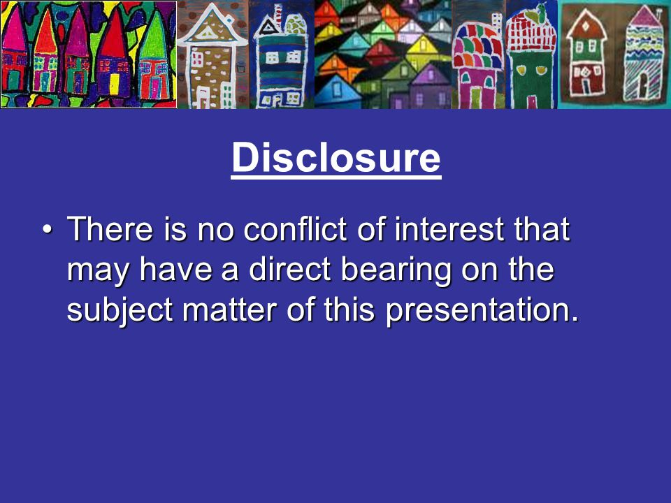 Disclosure There is no conflict of interest that may have a direct bearing on the subject matter of this presentation.There is no conflict of interest that may have a direct bearing on the subject matter of this presentation.