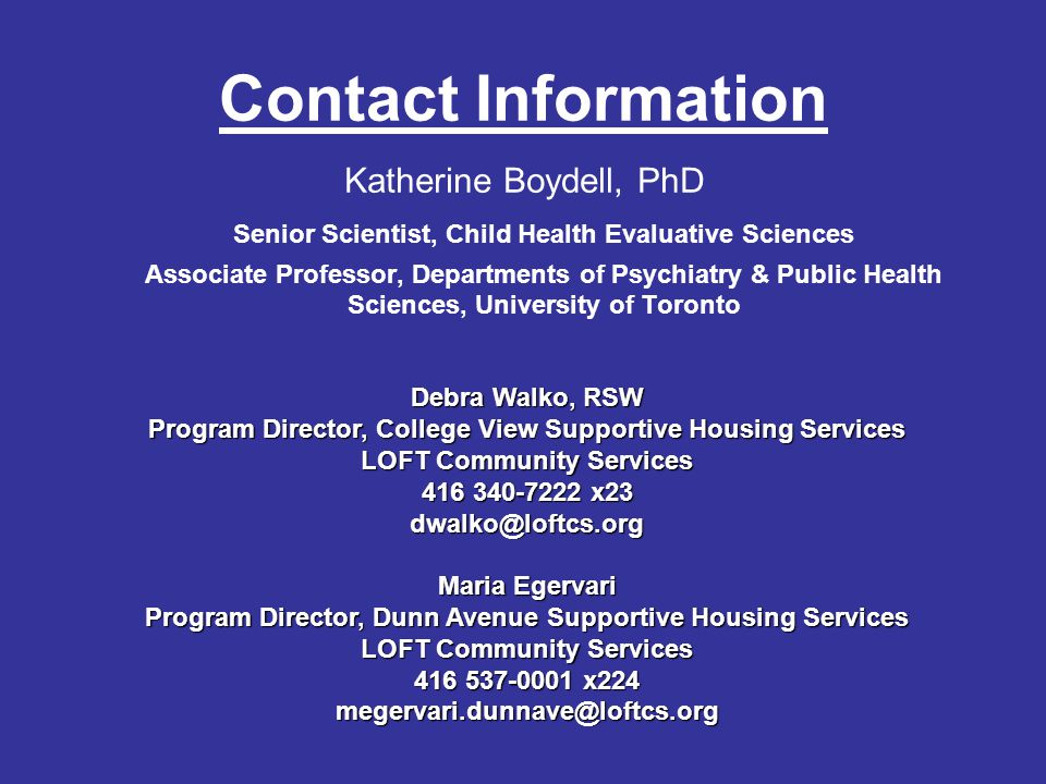 Contact Information Katherine Boydell, PhD Senior Scientist, Child Health Evaluative Sciences Associate Professor, Departments of Psychiatry & Public Health Sciences, University of Toronto Debra Walko, RSW Program Director, College View Supportive Housing Services LOFT Community Services 416 340-7222 x23 dwalko@loftcs.org Maria Egervari Program Director, Dunn Avenue Supportive Housing Services LOFT Community Services 416 537-0001 x224 megervari.dunnave@loftcs.org