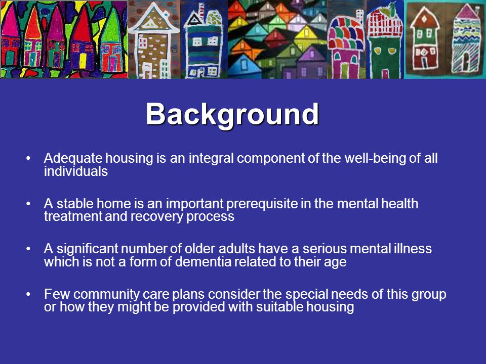 Background Adequate housing is an integral component of the well-being of all individuals A stable home is an important prerequisite in the mental hea