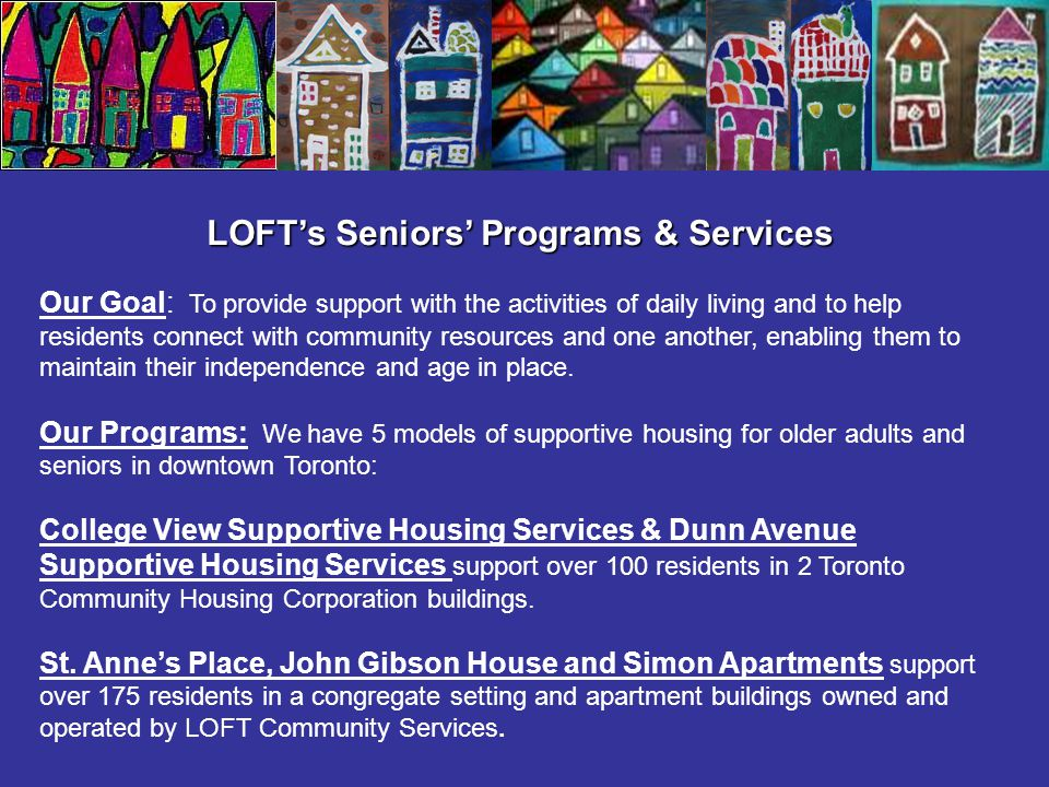 LOFT's Seniors' Programs & Services Our Goal: To provide support with the activities of daily living and to help residents connect with community reso