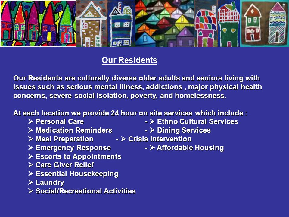 Our Residents are culturally diverse older adults and seniors living with issues such as serious mental illness, addictions, major physical health concerns, severe social isolation, poverty, and homelessness.