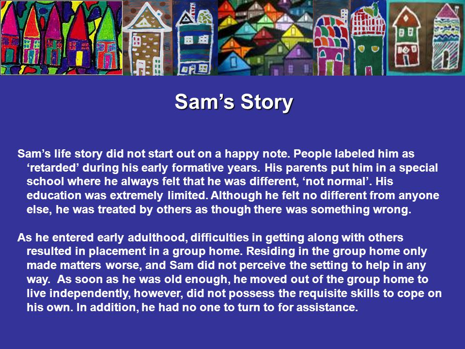 Sam's Story Sam's life story did not start out on a happy note. People labeled him as 'retarded' during his early formative years. His parents put him