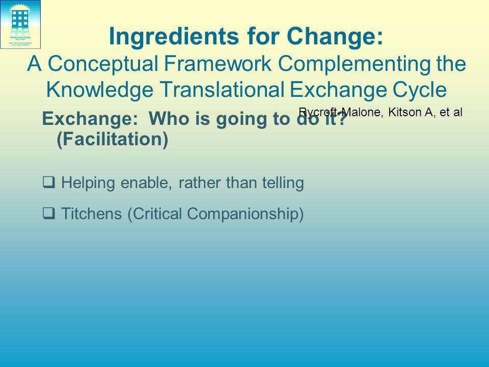 Ingredients for Change: A Conceptual Framework Complementing the Knowledge Translational Exchange Cycle Exchange: Who is going to do it? (Facilitation