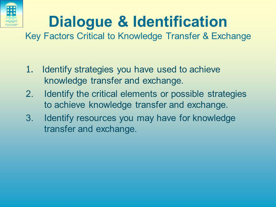 Dialogue & Identification Key Factors Critical to Knowledge Transfer & Exchange 1.