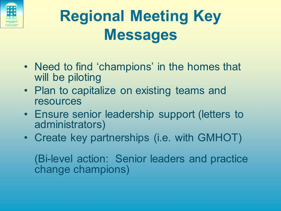 Regional Meeting Key Messages Need to find 'champions' in the homes that will be piloting Plan to capitalize on existing teams and resources Ensure se