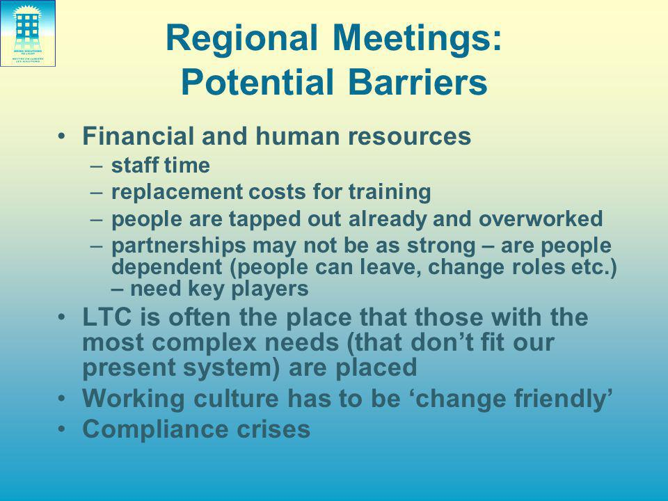 Regional Meetings: Potential Barriers Financial and human resources –staff time –replacement costs for training –people are tapped out already and overworked –partnerships may not be as strong – are people dependent (people can leave, change roles etc.) – need key players LTC is often the place that those with the most complex needs (that don't fit our present system) are placed Working culture has to be 'change friendly' Compliance crises