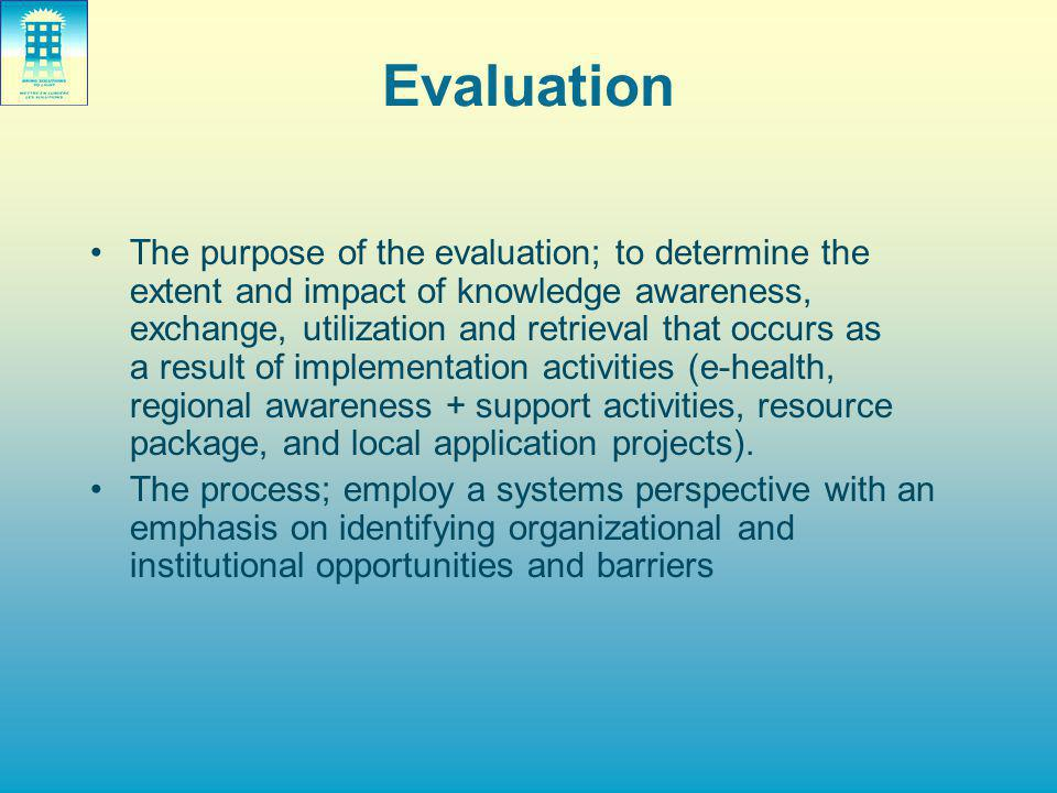 Evaluation The purpose of the evaluation; to determine the extent and impact of knowledge awareness, exchange, utilization and retrieval that occurs as a result of implementation activities (e-health, regional awareness + support activities, resource package, and local application projects).