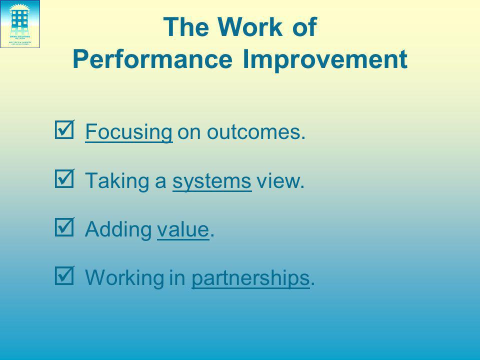 The Work of Performance Improvement  Focusing on outcomes.  Taking a systems view.  Adding value.  Working in partnerships.