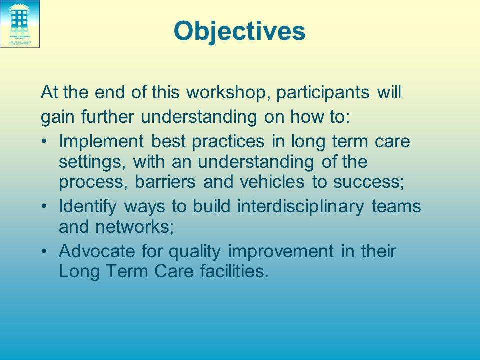 Objectives At the end of this workshop, participants will gain further understanding on how to: Implement best practices in long term care settings, with an understanding of the process, barriers and vehicles to success; Identify ways to build interdisciplinary teams and networks; Advocate for quality improvement in their Long Term Care facilities.