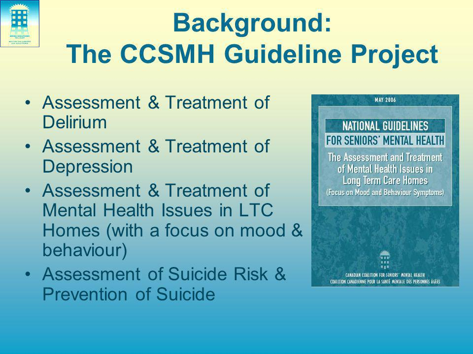 Background: The CCSMH Guideline Project Assessment & Treatment of Delirium Assessment & Treatment of Depression Assessment & Treatment of Mental Health Issues in LTC Homes (with a focus on mood & behaviour) Assessment of Suicide Risk & Prevention of Suicide