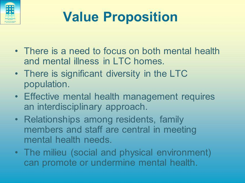 Value Proposition There is a need to focus on both mental health and mental illness in LTC homes. There is significant diversity in the LTC population