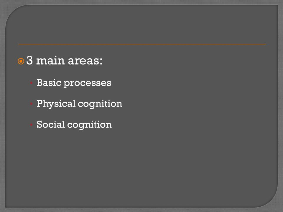  3 main areas: Basic processes Physical cognition Social cognition