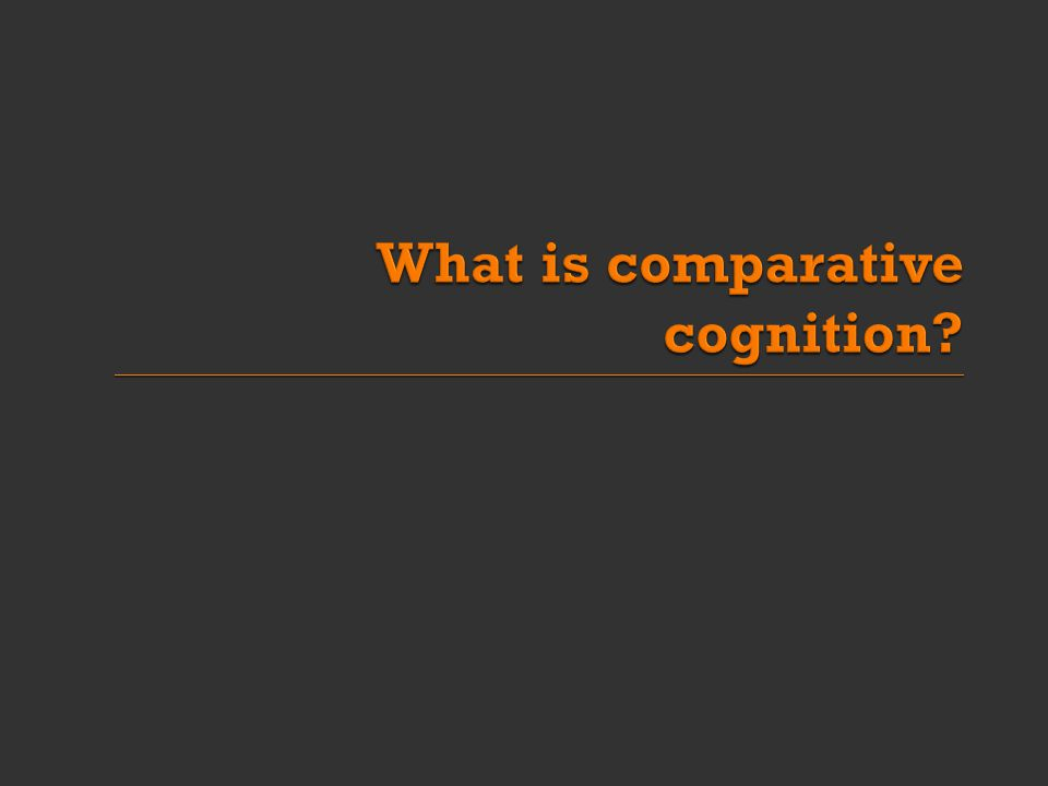  Darwin: the difference in mind between man and the higher animals, great as it is, certainly is one of degree and not of kind  Comparative cognition is: A comparison of mental abilities of species Cognitive abilities and capabilities  e.g.
