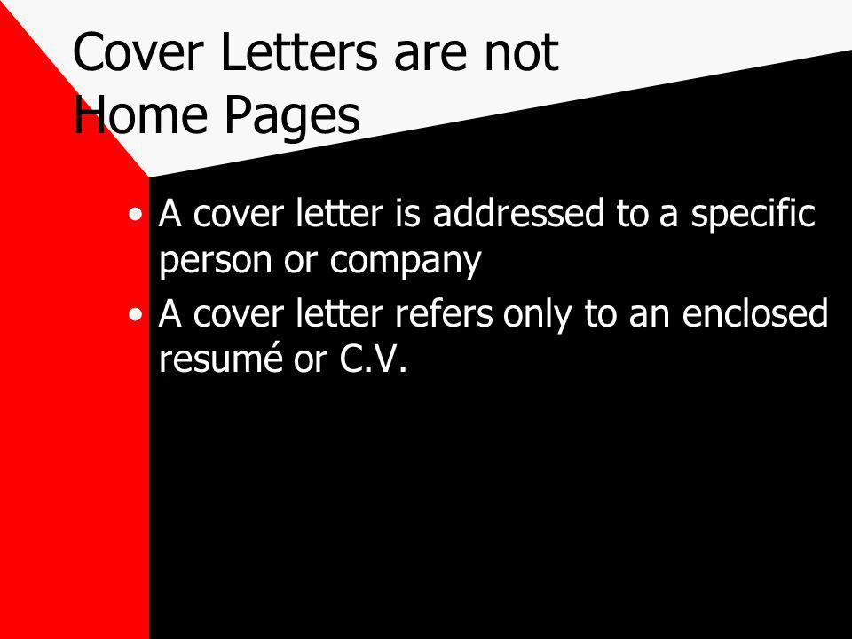 Cover Letters are not Home Pages A cover letter is addressed to a specific person or company A cover letter refers only to an enclosed resumé or C.V.