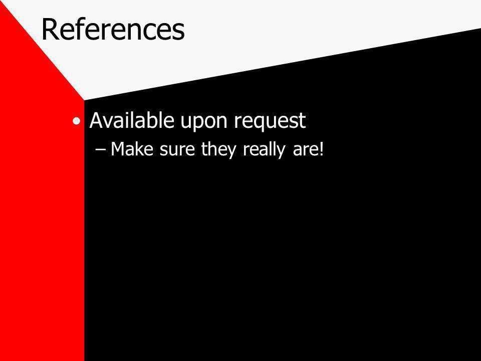 References Available upon request –Make sure they really are!