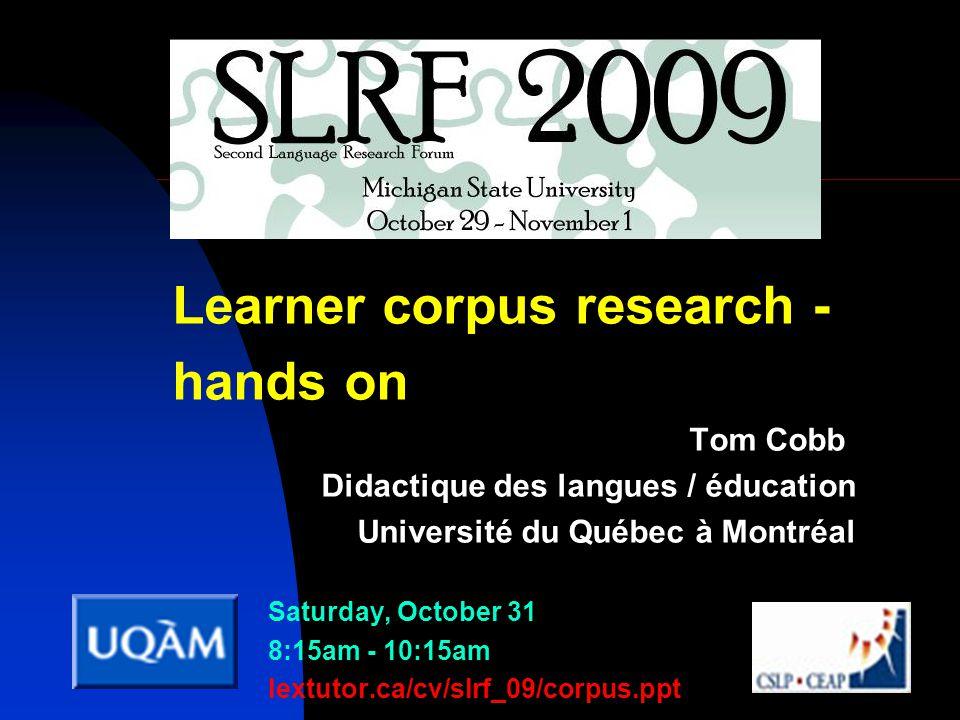 Learner corpus research - hands on Tom Cobb Didactique des langues / éducation Université du Québec à Montréal Saturday, October 31 8:15am - 10:15am lextutor.ca/cv/slrf_09/corpus.ppt