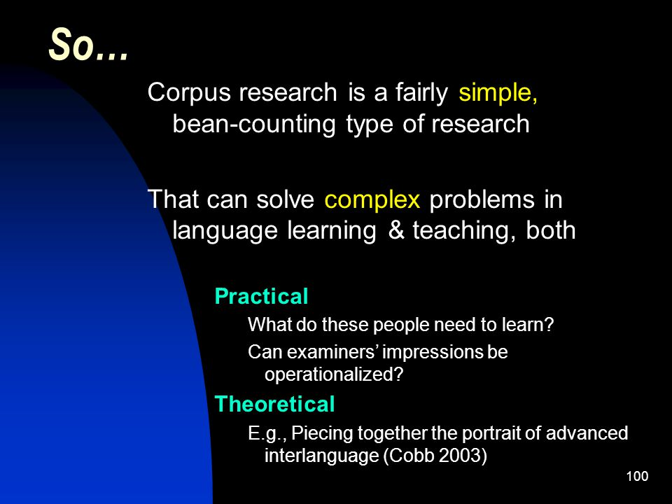 100 Corpus research is a fairly simple, bean-counting type of research That can solve complex problems in language learning & teaching, both Practical What do these people need to learn.